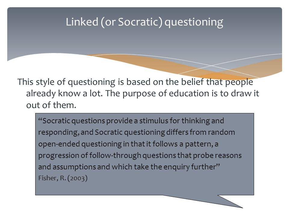 Linked (or Socratic) questioning This style of questioning is based on the belief that people already know a lot.