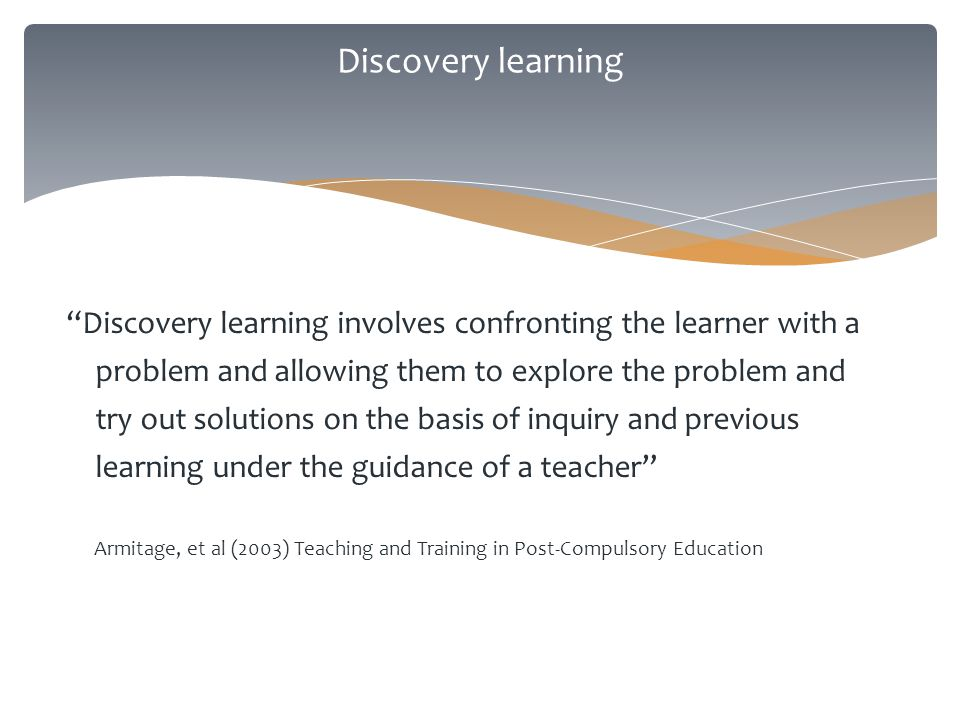 Discovery learning Discovery learning involves confronting the learner with a problem and allowing them to explore the problem and try out solutions on the basis of inquiry and previous learning under the guidance of a teacher Armitage, et al (2003) Teaching and Training in Post-Compulsory Education