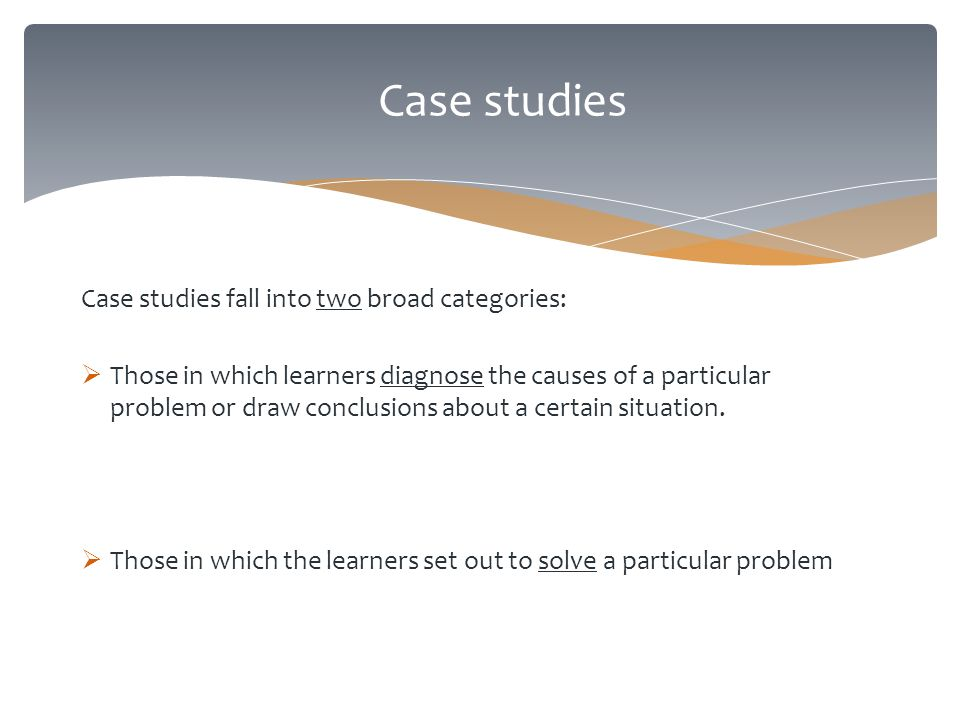 Case studies Case studies fall into two broad categories:  Those in which learners diagnose the causes of a particular problem or draw conclusions about a certain situation.