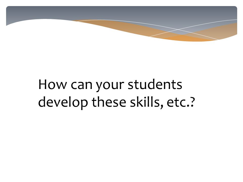 How can your students develop these skills, etc.