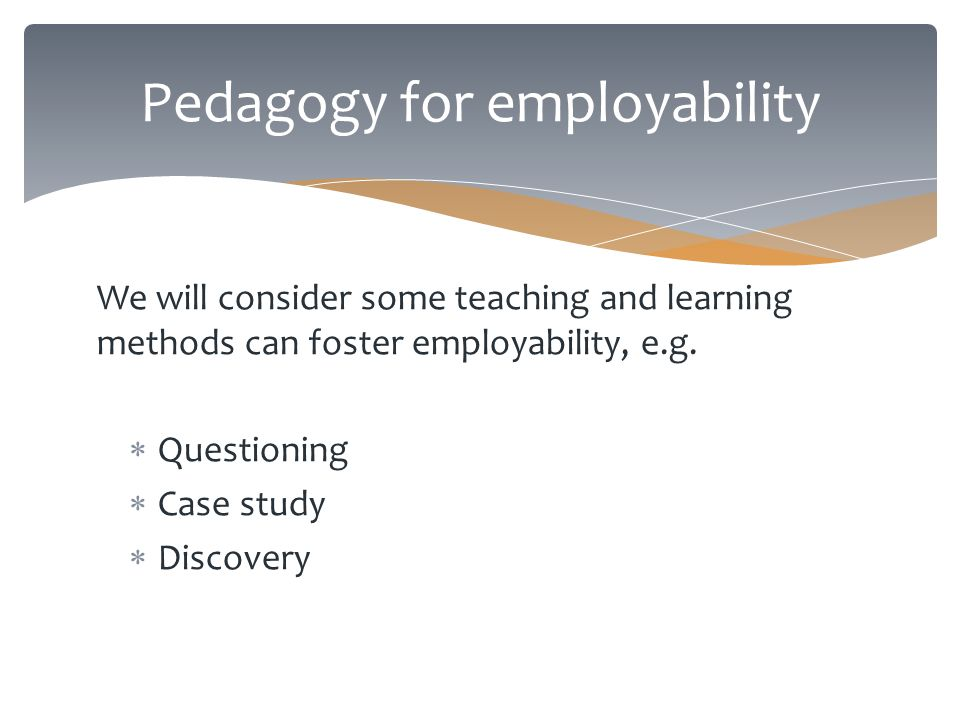 Pedagogy for employability We will consider some teaching and learning methods can foster employability, e.g.