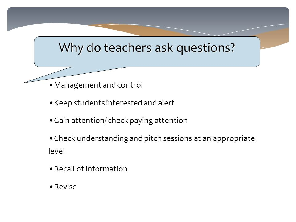 Why do teachers ask questions.