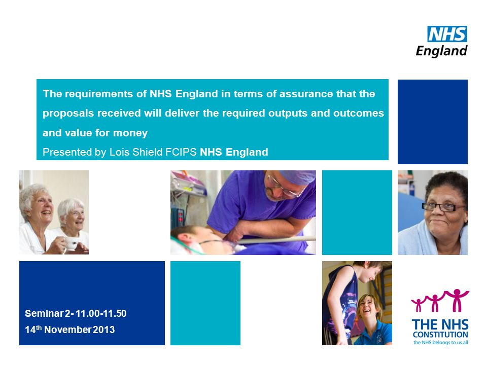 The requirements of NHS England in terms of assurance that the proposals received will deliver the required outputs and outcomes and value for money Presented by Lois Shield FCIPS NHS England Seminar 2- 11.00-11.50 14 th November 2013