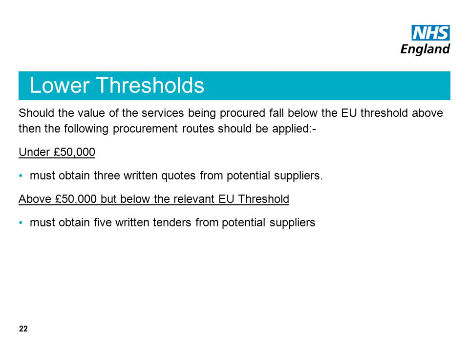 Lower Thresholds Should the value of the services being procured fall below the EU threshold above then the following procurement routes should be applied:- Under £50,000 must obtain three written quotes from potential suppliers.