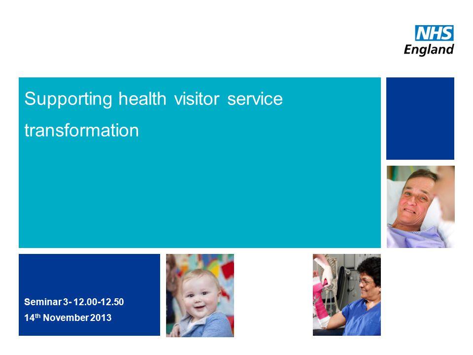 Supporting health visitor service transformation Seminar 3- 12.00-12.50 14 th November 2013