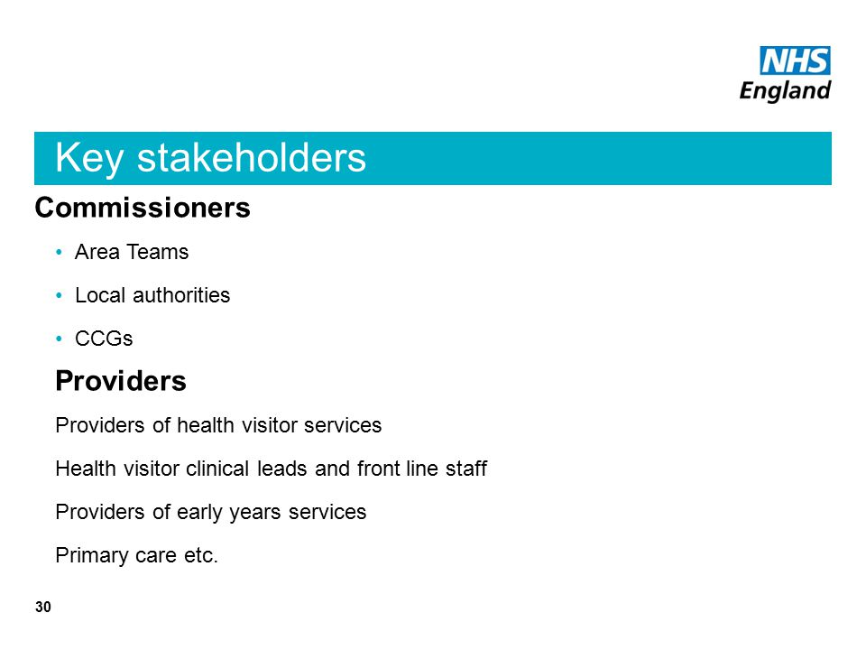 Key stakeholders Commissioners Area Teams Local authorities CCGs Providers Providers of health visitor services Health visitor clinical leads and front line staff Providers of early years services Primary care etc.