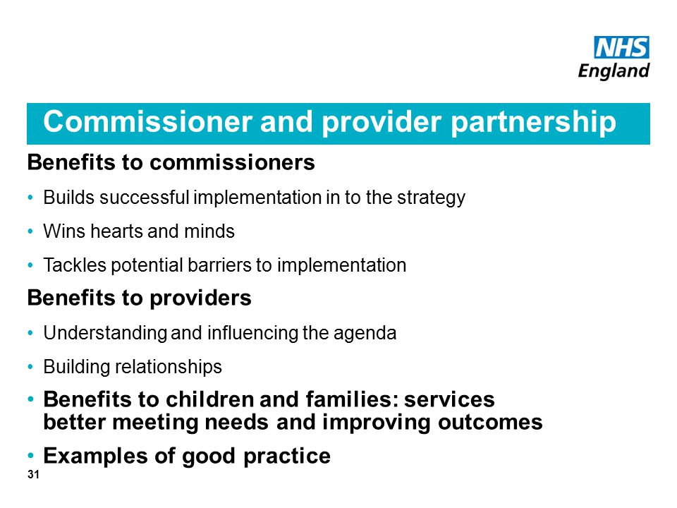 Commissioner and provider partnership Benefits to commissioners Builds successful implementation in to the strategy Wins hearts and minds Tackles potential barriers to implementation Benefits to providers Understanding and influencing the agenda Building relationships Benefits to children and families: services better meeting needs and improving outcomes Examples of good practice 31