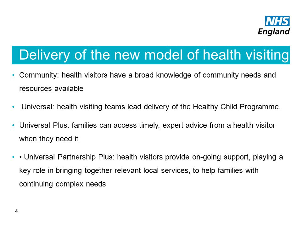 Delivery of the new model of health visiting Community: health visitors have a broad knowledge of community needs and resources available Universal: health visiting teams lead delivery of the Healthy Child Programme.