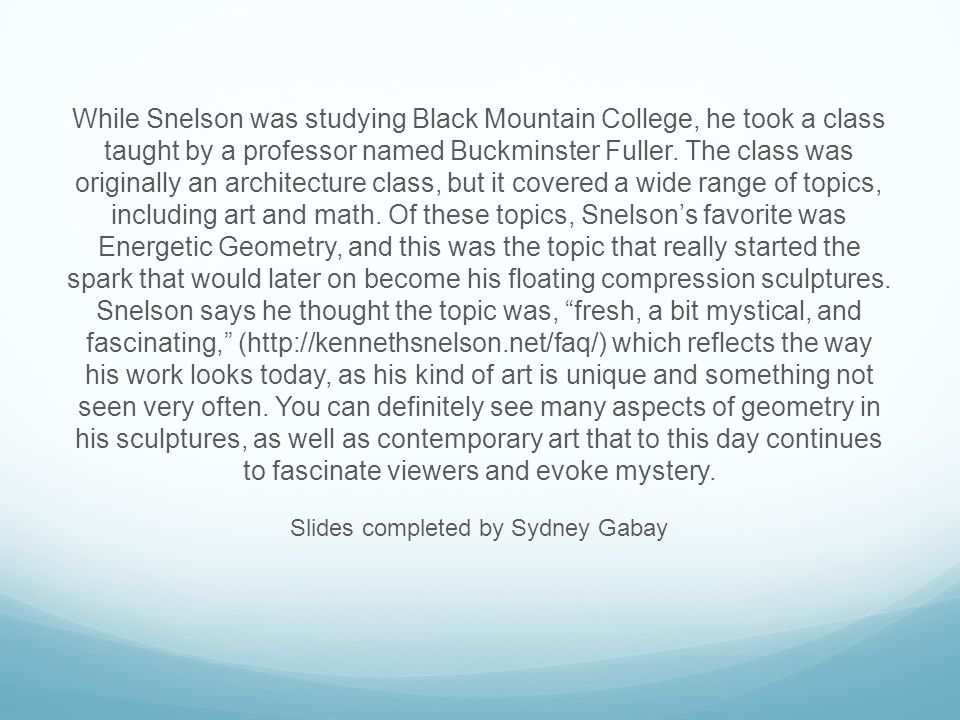 While Snelson was studying Black Mountain College, he took a class taught by a professor named Buckminster Fuller. The class was originally an archite