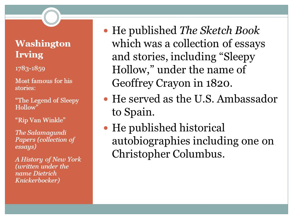 Washington Irving 1783-1859 Most famous for his stories: The Legend of Sleepy Hollow Rip Van Winkle The Salamagundi Papers (collection of essays) A History of New York (written under the name Dietrich Knickerbocker) He published The Sketch Book which was a collection of essays and stories, including Sleepy Hollow, under the name of Geoffrey Crayon in 1820.