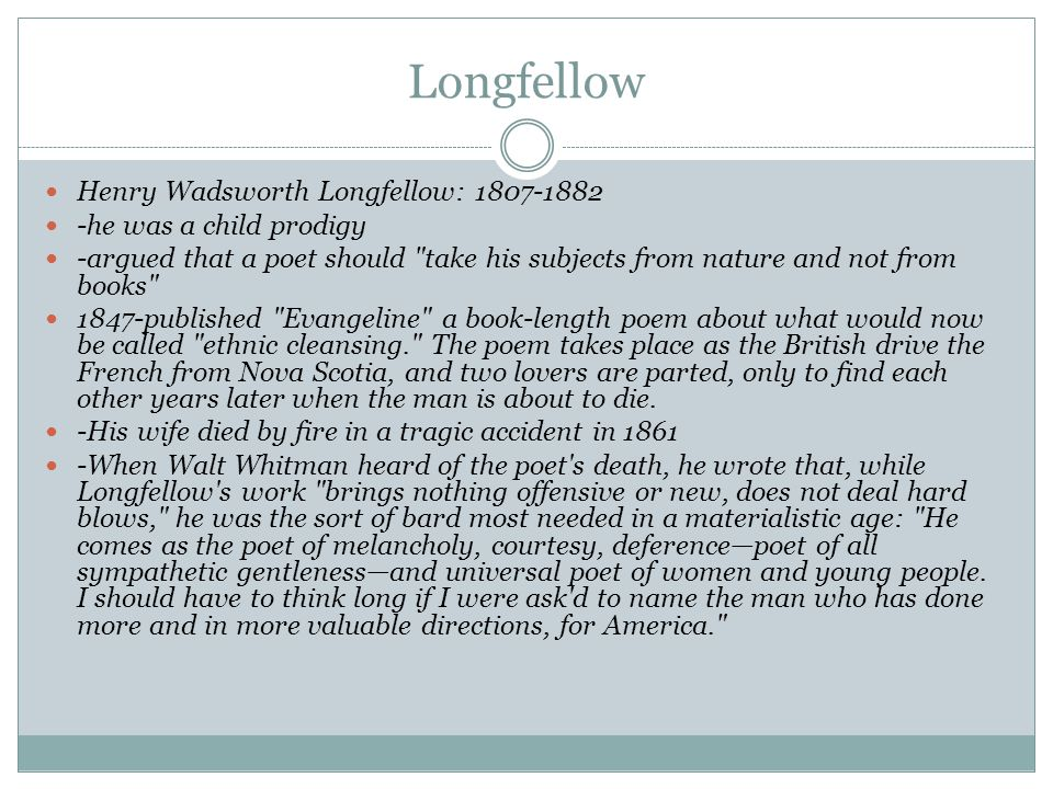 Longfellow Henry Wadsworth Longfellow: 1807-1882 -he was a child prodigy -argued that a poet should take his subjects from nature and not from books 1847-published Evangeline a book-length poem about what would now be called ethnic cleansing. The poem takes place as the British drive the French from Nova Scotia, and two lovers are parted, only to find each other years later when the man is about to die.