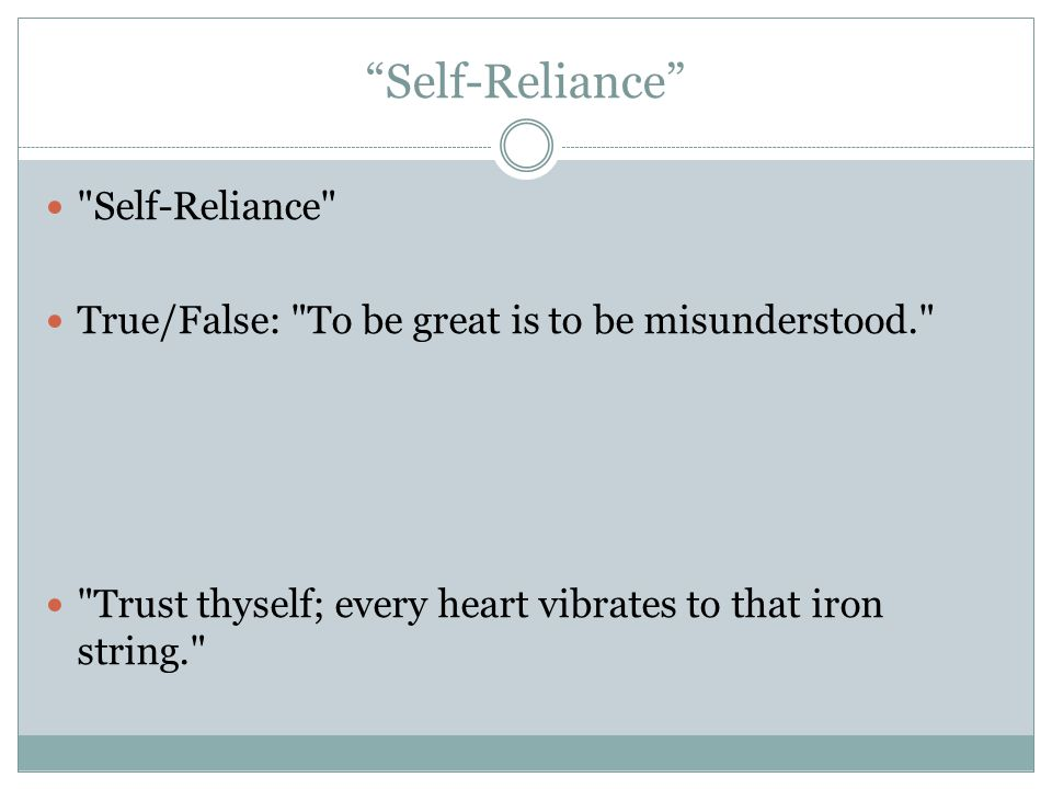 Self-Reliance Self-Reliance True/False: To be great is to be misunderstood. Trust thyself; every heart vibrates to that iron string.