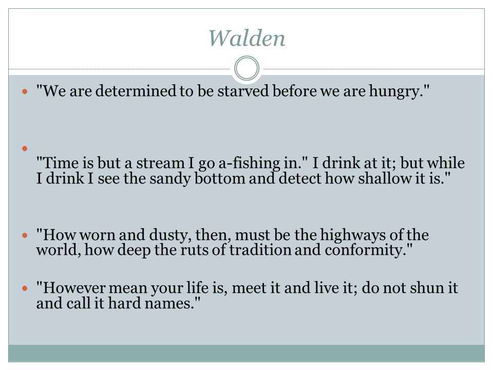 Walden We are determined to be starved before we are hungry. Time is but a stream I go a-fishing in. I drink at it; but while I drink I see the sandy bottom and detect how shallow it is. How worn and dusty, then, must be the highways of the world, how deep the ruts of tradition and conformity. However mean your life is, meet it and live it; do not shun it and call it hard names.