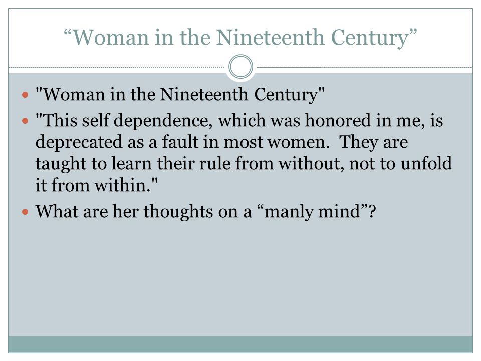 Woman in the Nineteenth Century Woman in the Nineteenth Century This self dependence, which was honored in me, is deprecated as a fault in most women.