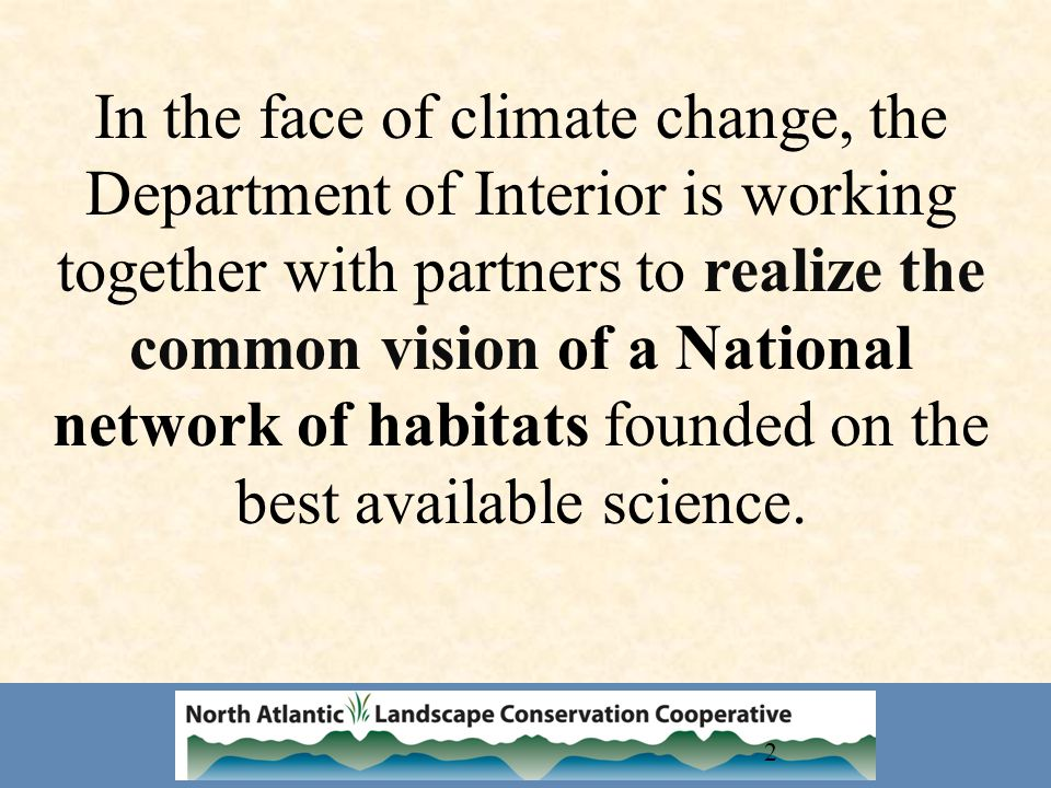 2 In the face of climate change, the Department of Interior is working together with partners to realize the common vision of a National network of habitats founded on the best available science.