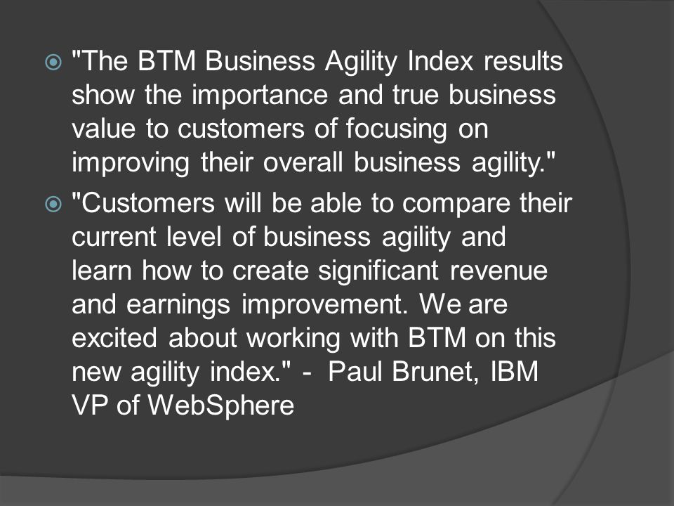  The BTM Business Agility Index results show the importance and true business value to customers of focusing on improving their overall business agility.  Customers will be able to compare their current level of business agility and learn how to create significant revenue and earnings improvement.