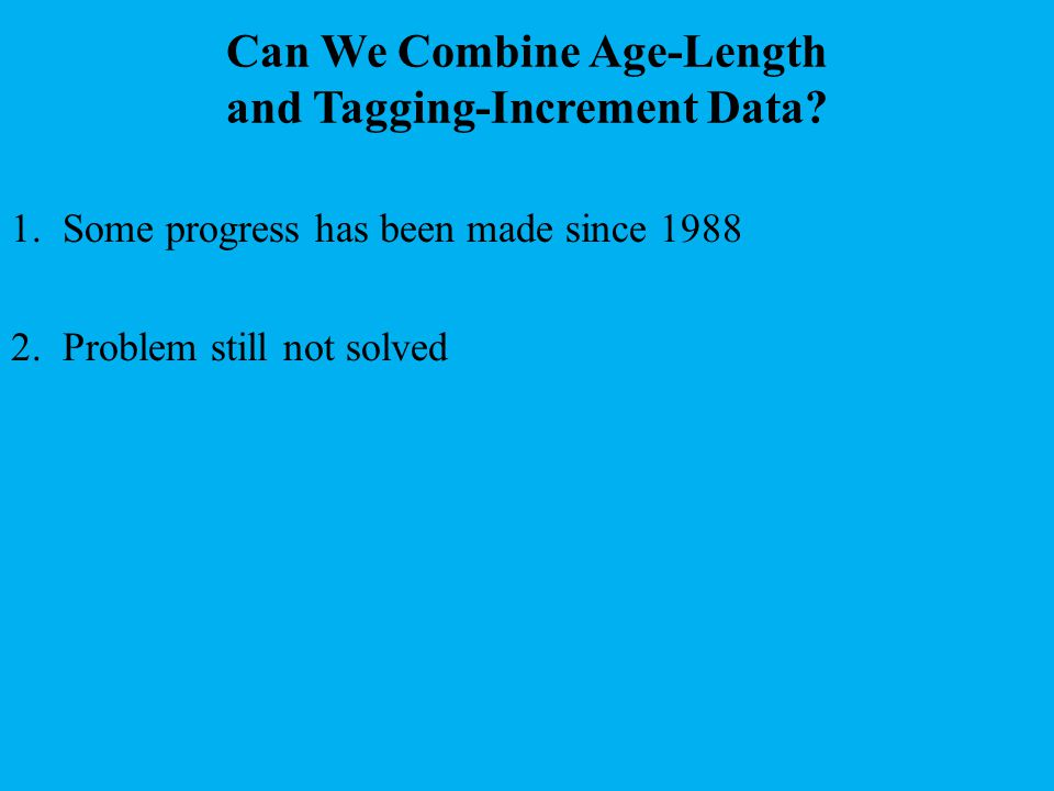Can We Combine Age-Length and Tagging-Increment Data? 1. Some progress has been made since 1988 2. Problem still not solved