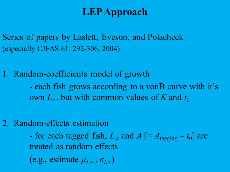 Pros and cons of LEP Pros - makes tagging-growth age-based - elegant mathematics - sound statistics Cons - biologically implausible (growth deterministic; no response to environment) - too computer-intensive for stock-assessment models - fails Occam's razor (sort of)