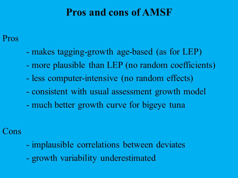 Pros and cons of AMSF Pros - makes tagging-growth age-based (as for LEP) - more plausible than LEP (no random coefficients) - less computer-intensive