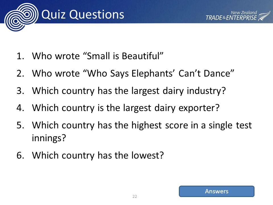 Quiz Questions 1.Who wrote Small is Beautiful 2.Who wrote Who Says Elephants' Can't Dance 3.Which country has the largest dairy industry.