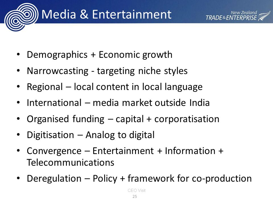 Media & Entertainment Demographics + Economic growth Narrowcasting - targeting niche styles Regional – local content in local language International – media market outside India Organised funding – capital + corporatisation Digitisation – Analog to digital Convergence – Entertainment + Information + Telecommunications Deregulation – Policy + framework for co-production 25 CEO Visit