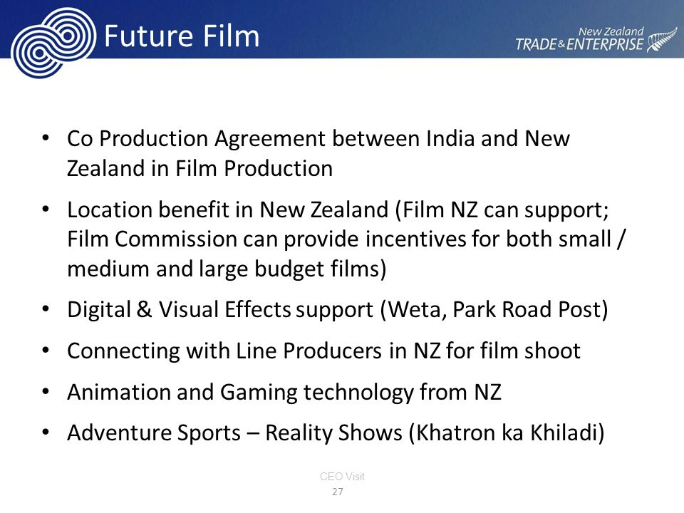 Future Film Co Production Agreement between India and New Zealand in Film Production Location benefit in New Zealand (Film NZ can support; Film Commission can provide incentives for both small / medium and large budget films) Digital & Visual Effects support (Weta, Park Road Post) Connecting with Line Producers in NZ for film shoot Animation and Gaming technology from NZ Adventure Sports – Reality Shows (Khatron ka Khiladi) 27 CEO Visit