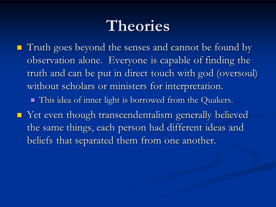 Theories Truth goes beyond the senses and cannot be found by observation alone. Everyone is capable of finding the truth and can be put in direct touc