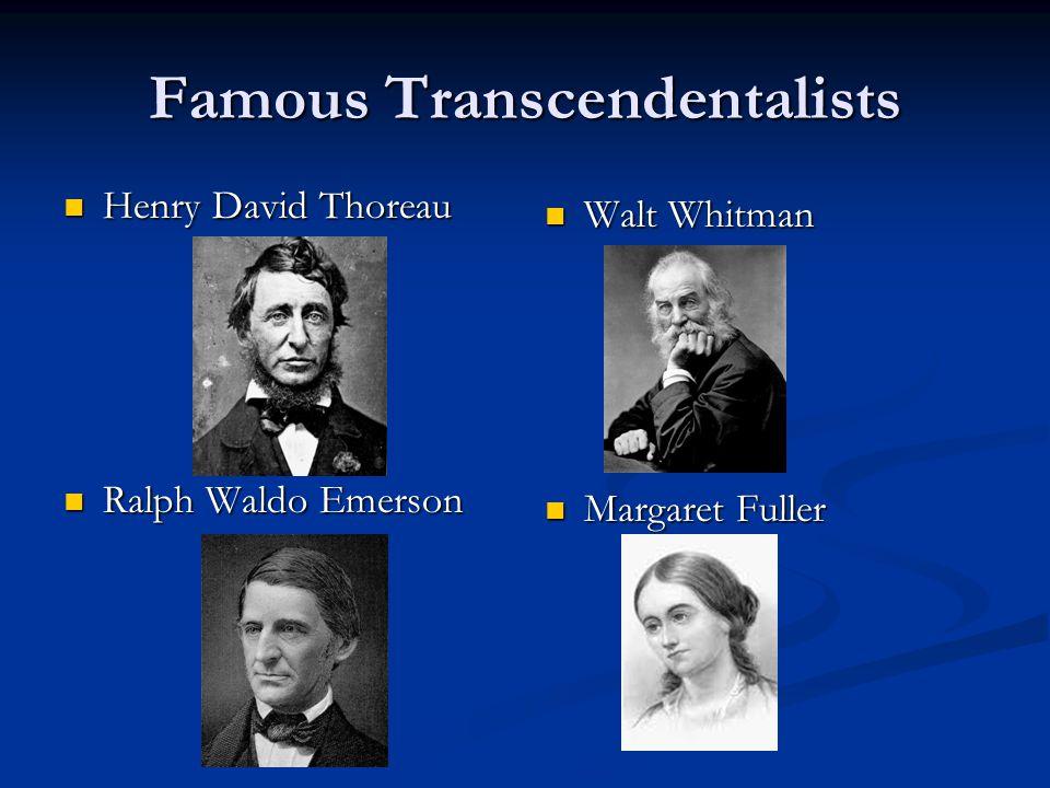 Famous Transcendentalists Henry David Thoreau Henry David Thoreau Ralph Waldo Emerson Ralph Waldo Emerson Walt Whitman Margaret Fuller