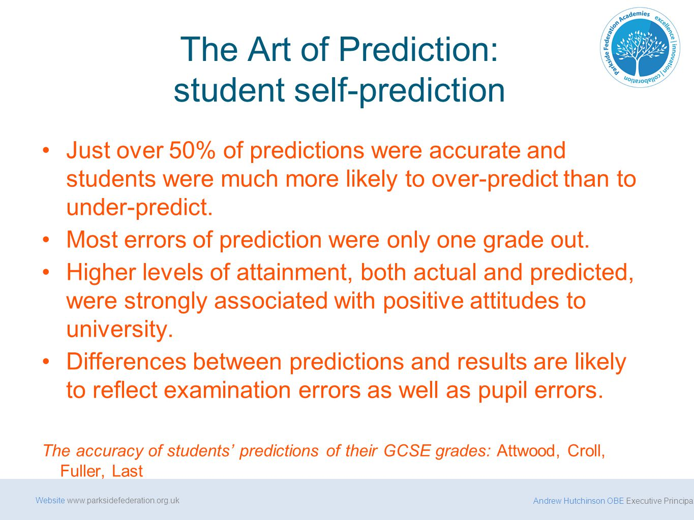 Andrew Hutchinson OBE Executive Principal Website www.parksidefederation.org.uk The Art of Prediction: student self-prediction Just over 50% of predictions were accurate and students were much more likely to over-predict than to under-predict.