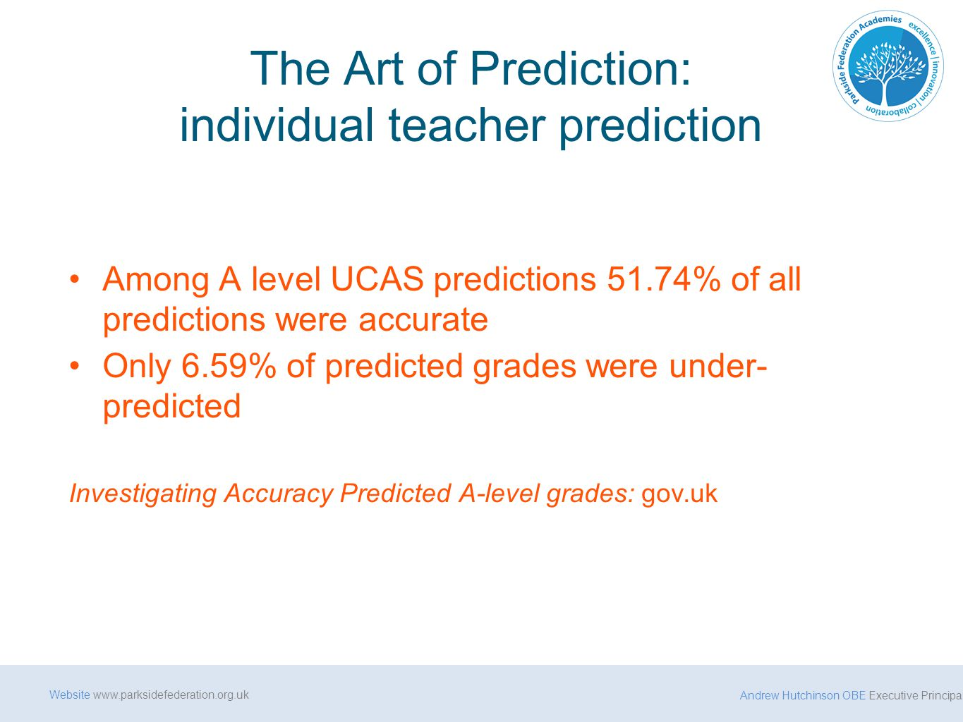 Andrew Hutchinson OBE Executive Principal Website www.parksidefederation.org.uk The Art of Prediction: individual teacher prediction Among A level UCAS predictions 51.74% of all predictions were accurate Only 6.59% of predicted grades were under- predicted Investigating Accuracy Predicted A-level grades: gov.uk
