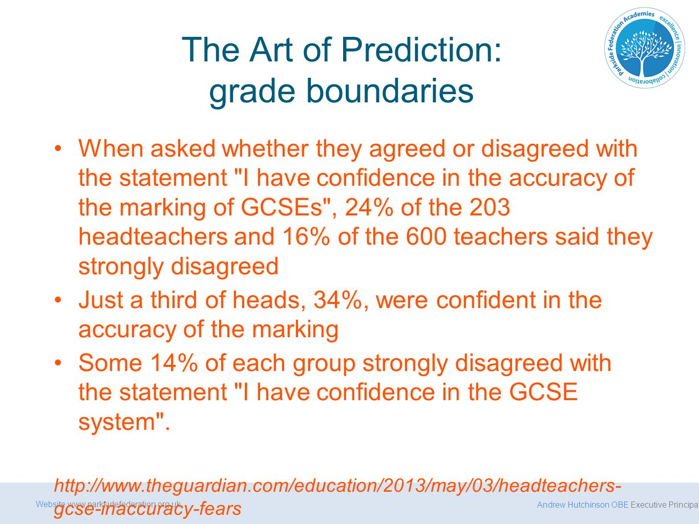 Andrew Hutchinson OBE Executive Principal Website www.parksidefederation.org.uk The Art of Prediction: grade boundaries When asked whether they agreed or disagreed with the statement I have confidence in the accuracy of the marking of GCSEs , 24% of the 203 headteachers and 16% of the 600 teachers said they strongly disagreed Just a third of heads, 34%, were confident in the accuracy of the marking Some 14% of each group strongly disagreed with the statement I have confidence in the GCSE system .