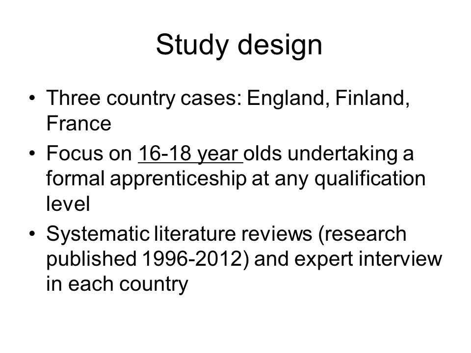 Study design Three country cases: England, Finland, France Focus on 16-18 year olds undertaking a formal apprenticeship at any qualification level Sys