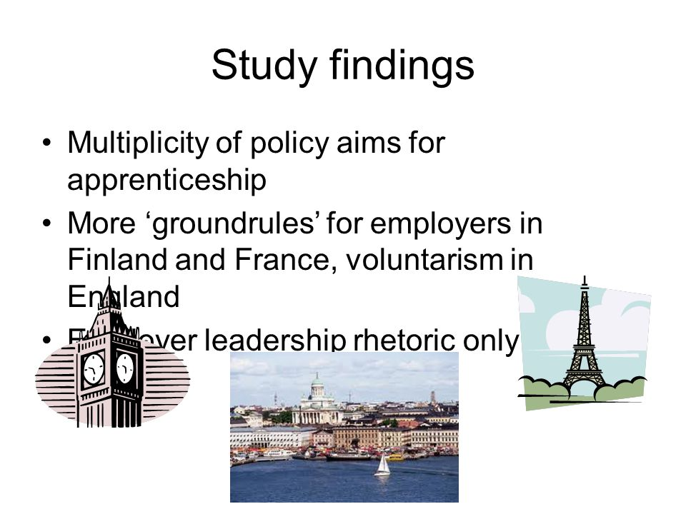 Study findings Multiplicity of policy aims for apprenticeship More 'groundrules' for employers in Finland and France, voluntarism in England Employer
