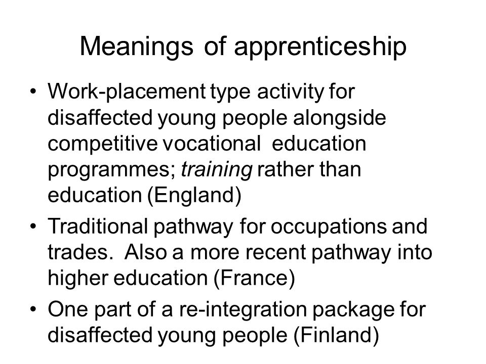 Multiplicity of policy aims Economic and social challenges to which apprenticeship is presented as a solution: 1)improving intermediate vocational skills 2)integrating the worlds of work and education 3)re-engaging disaffected young people