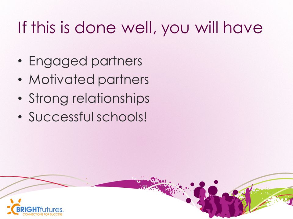 If this is done well, you will have Engaged partners Motivated partners Strong relationships Successful schools!