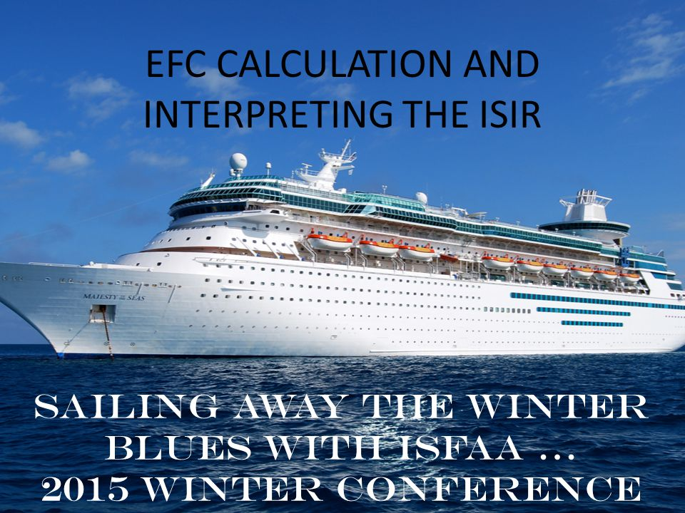EFC CALCULATION AND INTERPRETING THE ISIR Sailing away the winter blues with ISFAA … 2015 Winter Conference