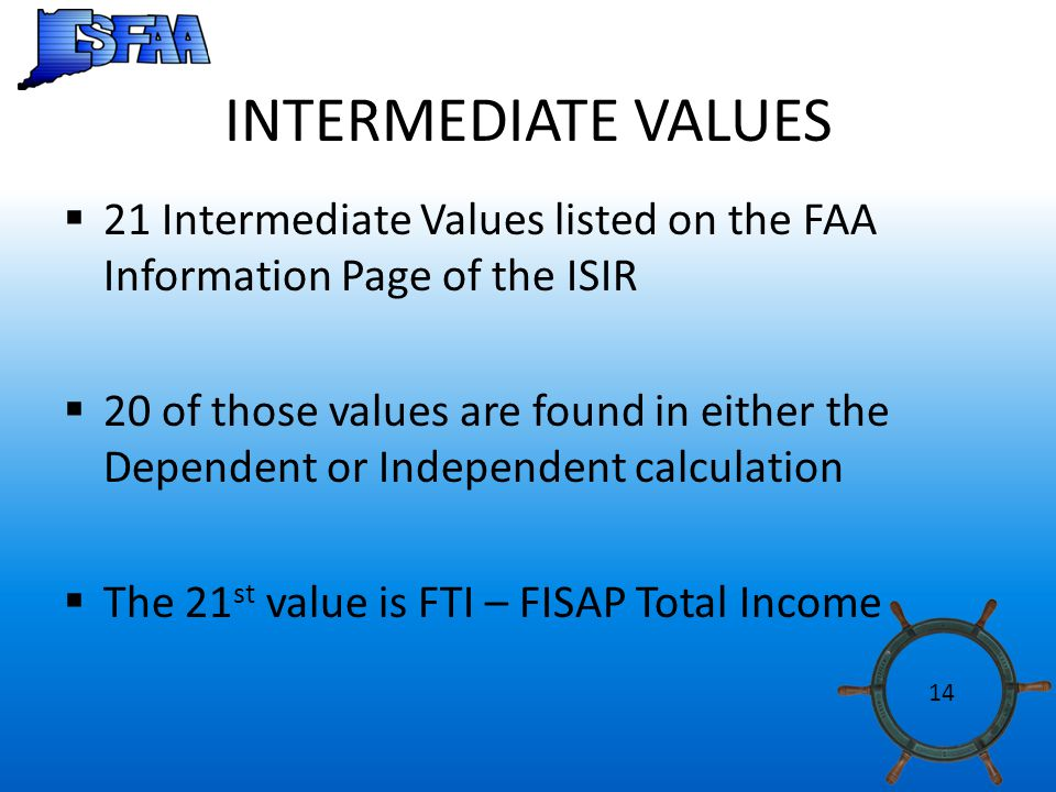 INTERMEDIATE VALUES  21 Intermediate Values listed on the FAA Information Page of the ISIR  20 of those values are found in either the Dependent or Independent calculation  The 21 st value is FTI – FISAP Total Income 14