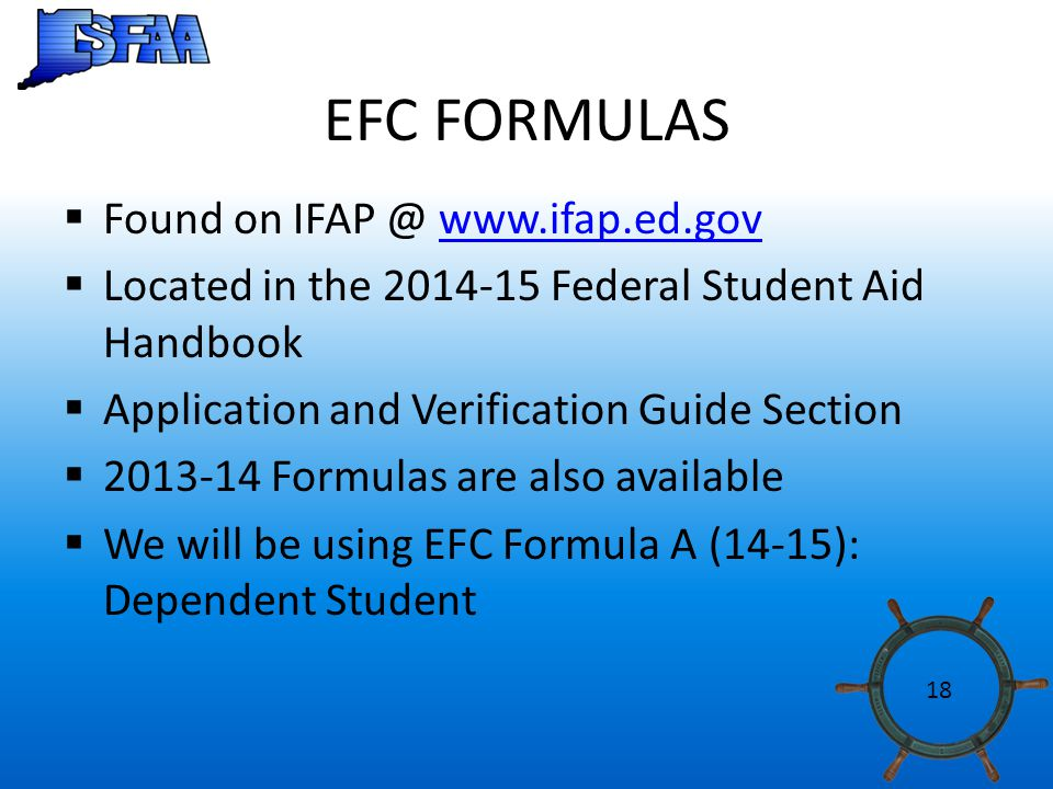 EFC FORMULAS  Found on IFAP @ www.ifap.ed.govwww.ifap.ed.gov  Located in the 2014-15 Federal Student Aid Handbook  Application and Verification Guide Section  2013-14 Formulas are also available  We will be using EFC Formula A (14-15): Dependent Student 18