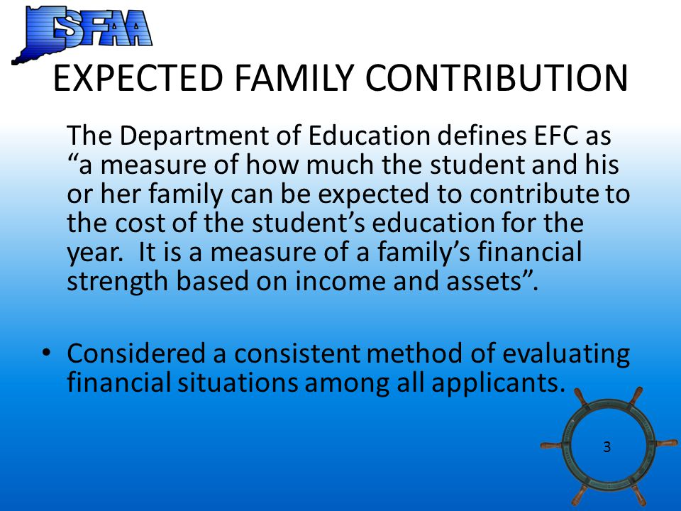 EXPECTED FAMILY CONTRIBUTION The Department of Education defines EFC as a measure of how much the student and his or her family can be expected to contribute to the cost of the student's education for the year.