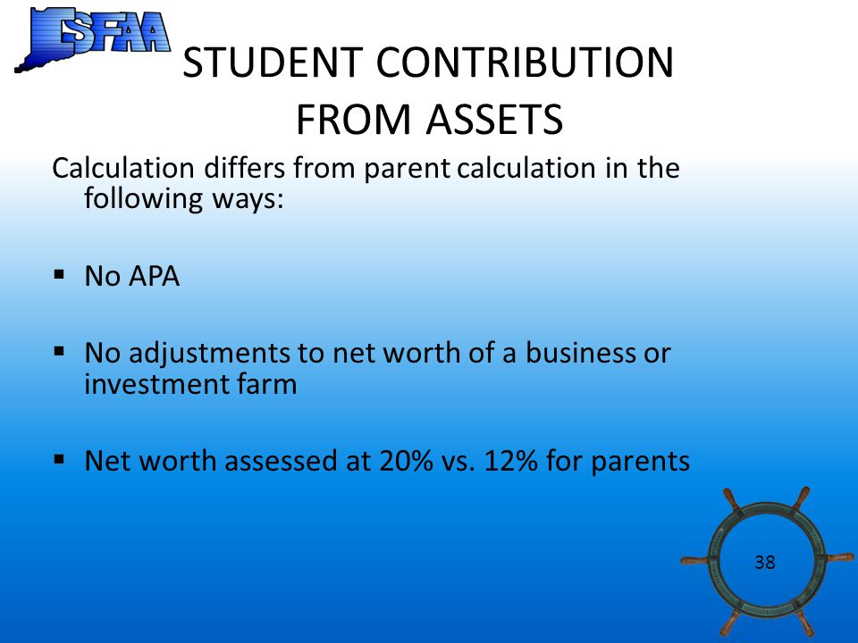 STUDENT CONTRIBUTION FROM ASSETS Calculation differs from parent calculation in the following ways:  No APA  No adjustments to net worth of a business or investment farm  Net worth assessed at 20% vs.