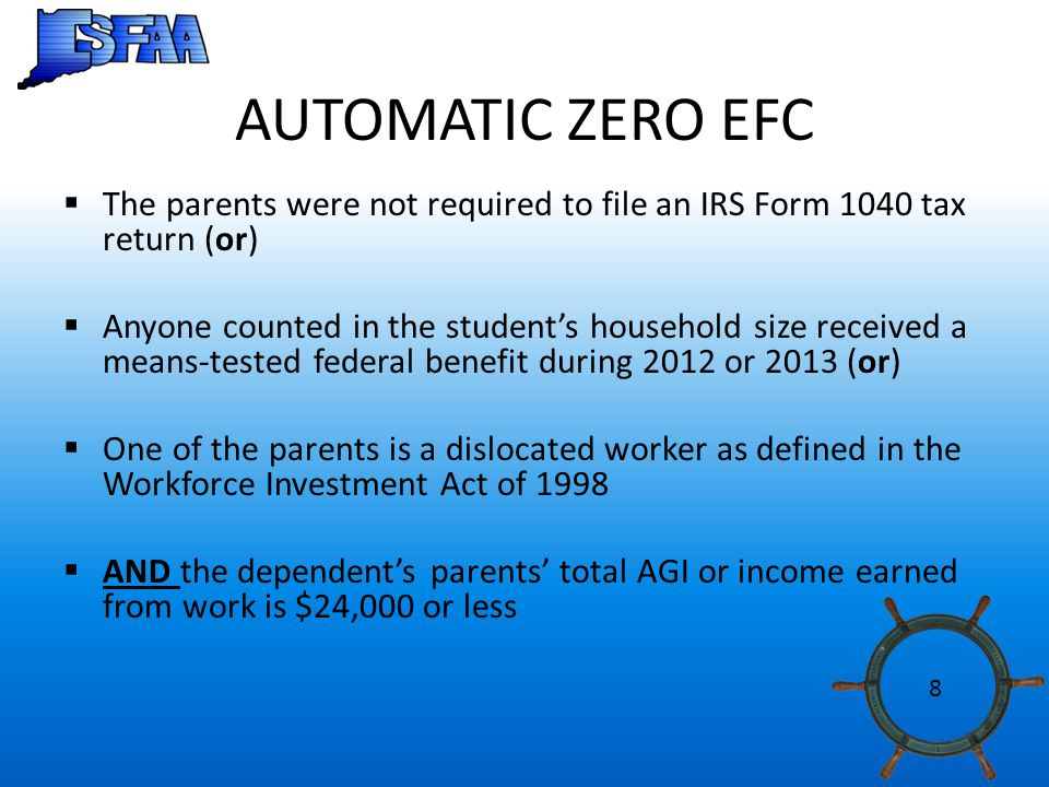 AUTOMATIC ZERO EFC  The parents were not required to file an IRS Form 1040 tax return (or)  Anyone counted in the student's household size received a means-tested federal benefit during 2012 or 2013 (or)  One of the parents is a dislocated worker as defined in the Workforce Investment Act of 1998  AND the dependent's parents' total AGI or income earned from work is $24,000 or less 8