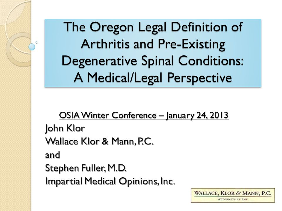 The Oregon Legal Definition of Arthritis and Pre-Existing Degenerative Spinal Conditions: A Medical/Legal Perspective OSIA Winter Conference – January 24, 2013 John Klor Wallace Klor & Mann, P.C.