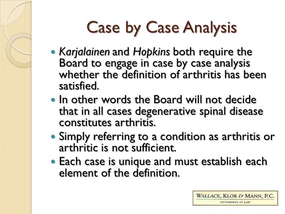 Case by Case Analysis Karjalainen and Hopkins both require the Board to engage in case by case analysis whether the definition of arthritis has been satisfied.