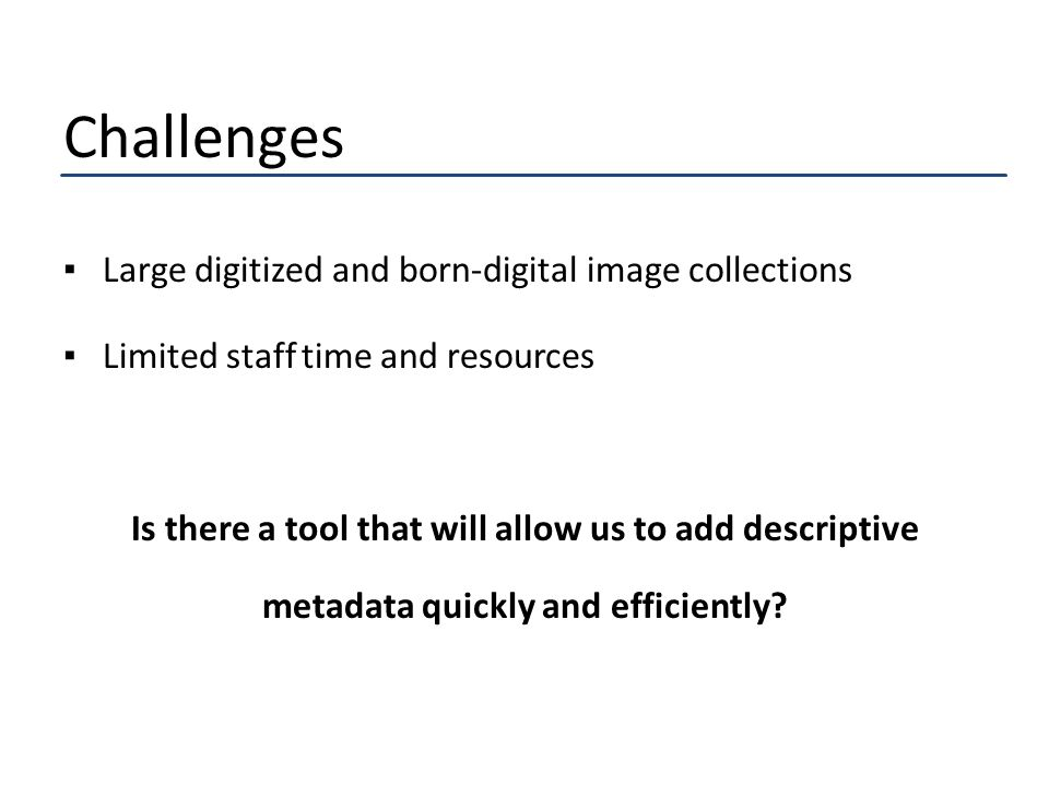 Challenges ▪Large digitized and born-digital image collections ▪Limited staff time and resources Is there a tool that will allow us to add descriptive metadata quickly and efficiently