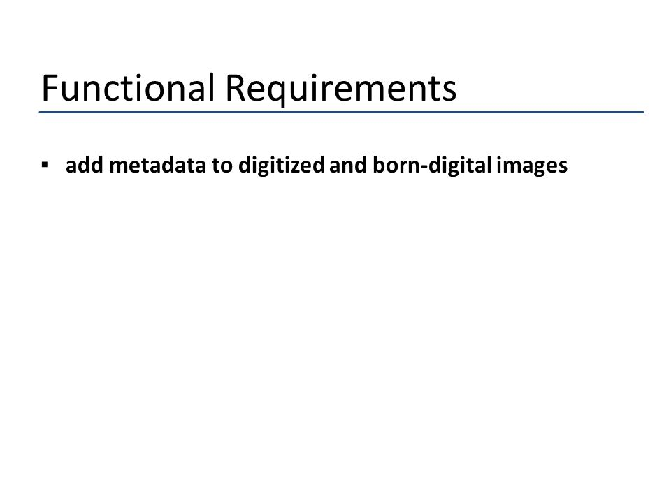 Functional Requirements ▪add metadata to digitized and born-digital images