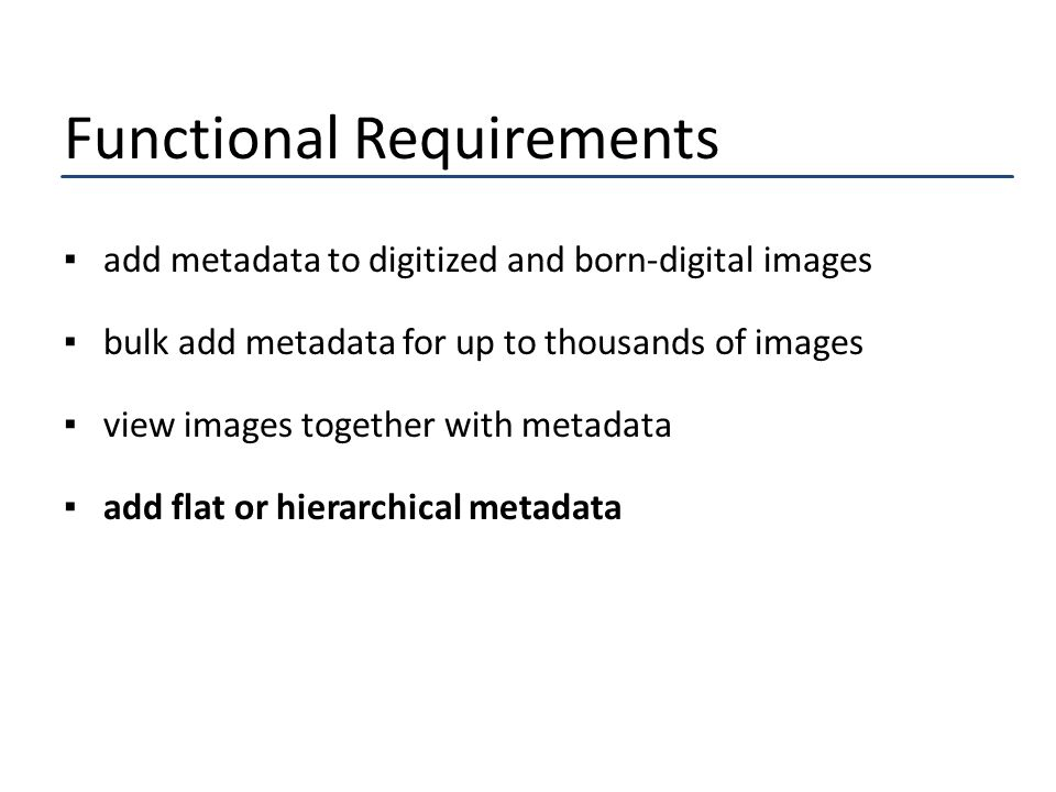 Functional Requirements ▪add metadata to digitized and born-digital images ▪bulk add metadata for up to thousands of images ▪view images together with metadata ▪add flat or hierarchical metadata