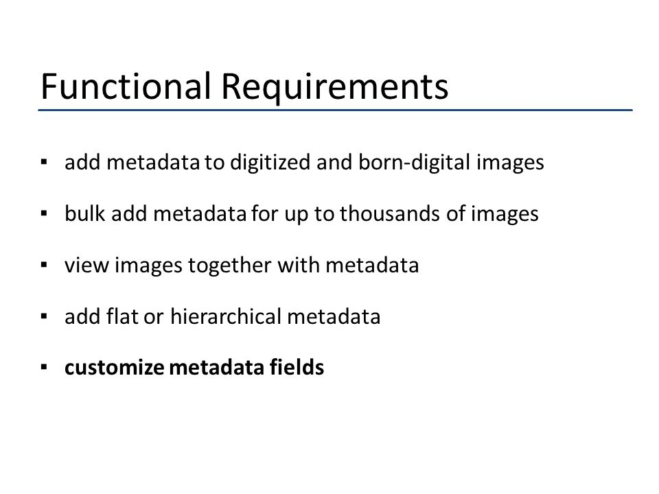 Functional Requirements ▪add metadata to digitized and born-digital images ▪bulk add metadata for up to thousands of images ▪view images together with metadata ▪add flat or hierarchical metadata ▪customize metadata fields