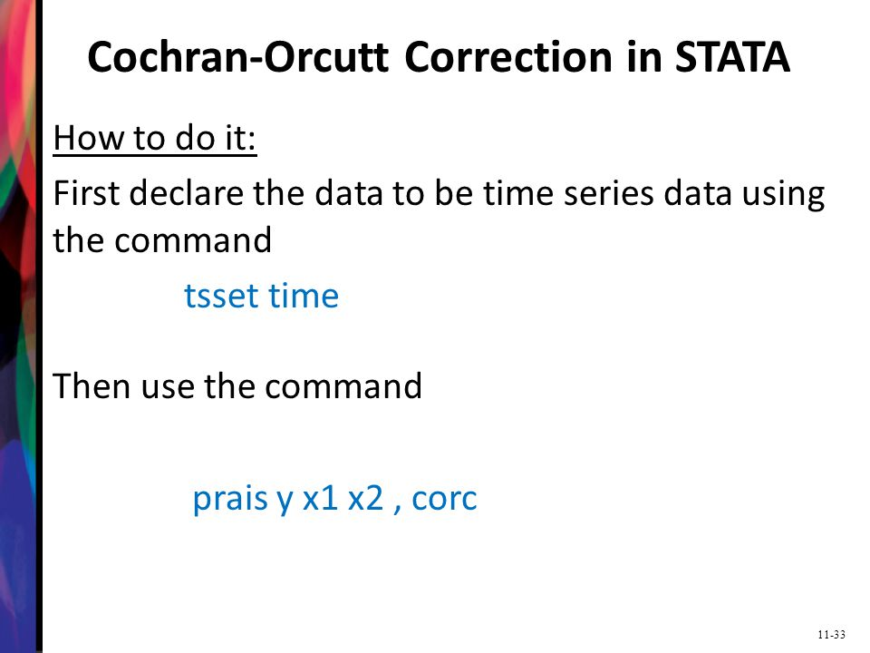 11-33 Cochran-Orcutt Correction in STATA How to do it: First declare the data to be time series data using the command tsset time Then use the command