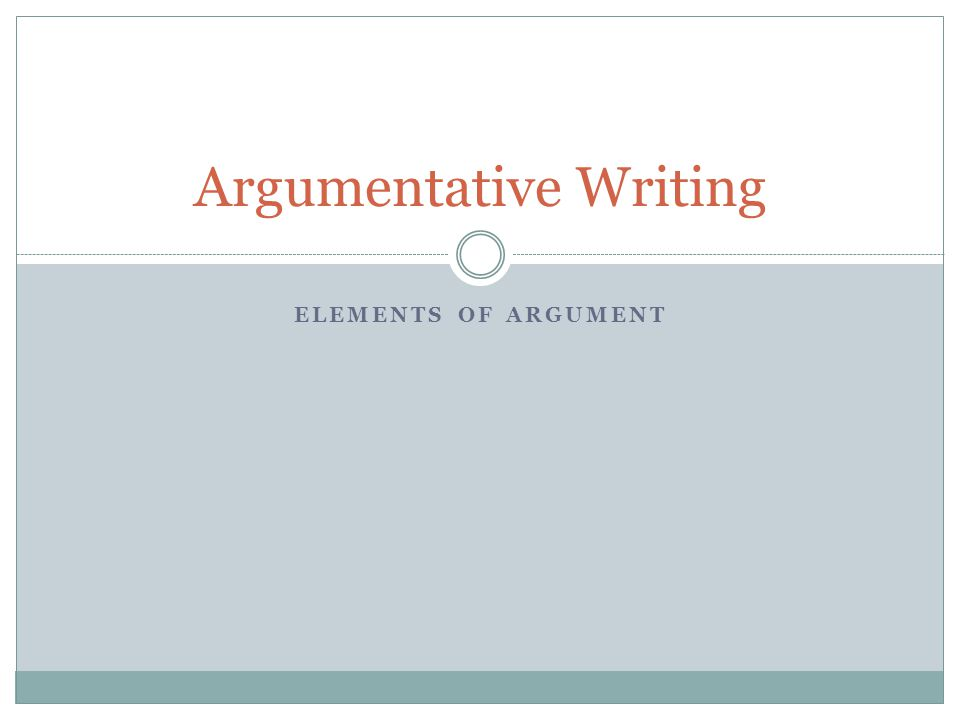 ELEMENTS OF ARGUMENT Argumentative Writing