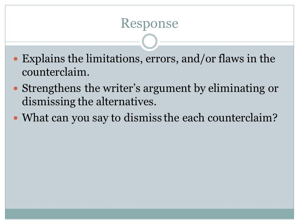 Response Explains the limitations, errors, and/or flaws in the counterclaim. Strengthens the writer's argument by eliminating or dismissing the altern